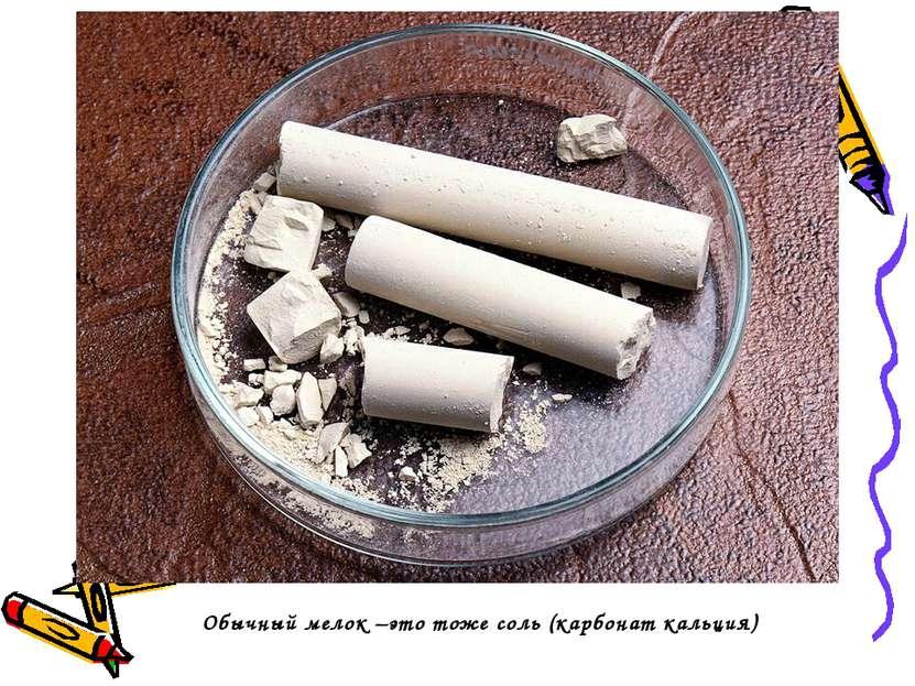 Обычный мелок –это тоже соль (карбонат кальция)