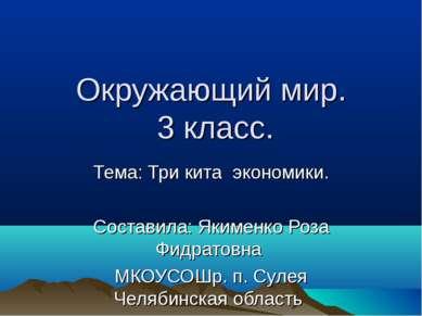 Окружающий мир. 3 класс. Тема: Три кита экономики. Составила: Якименко Роза Ф...