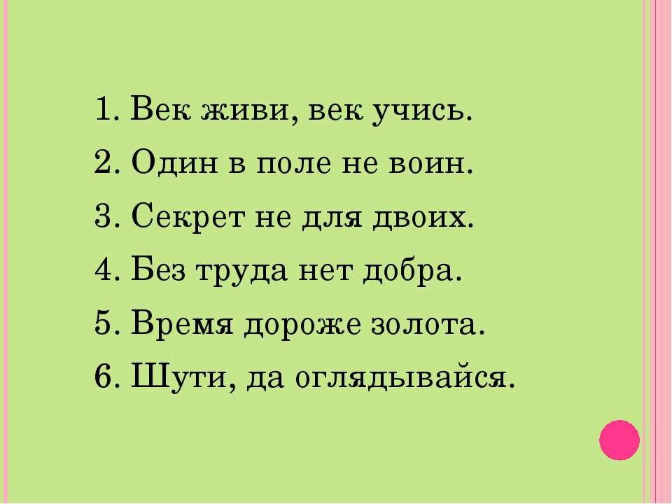 1. Век живи, век учись. 2. Один в поле не воин. 3. Секрет не для двоих. 4. Бе...