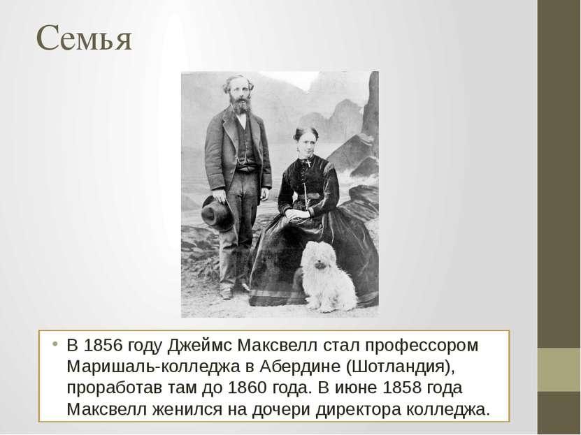 Семья В 1856 году Джеймс Максвелл стал профессором Маришаль-колледжа в Аберди...