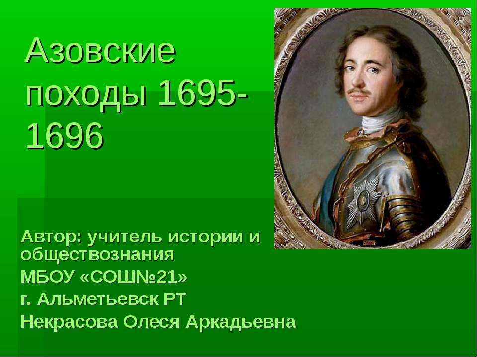 Азовские походы 1695- 1696 Автор: учитель истории и обществознания МБОУ «СОШ№...
