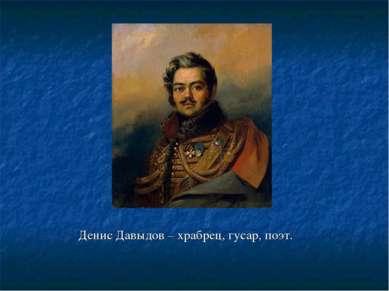 Денис Давыдов – храбрец, гусар, поэт.
