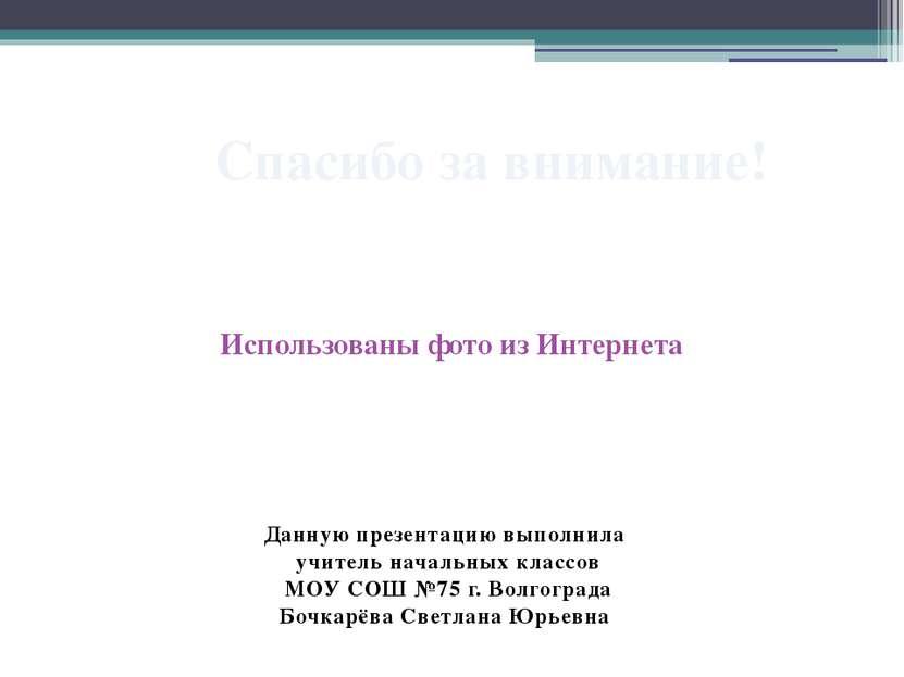 Данную презентацию выполнила учитель начальных классов МОУ СОШ №75 г. Волгогр...