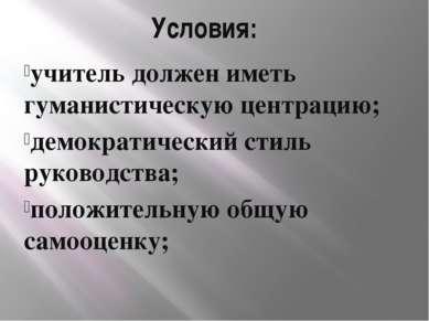 Условия: учитель должен иметь гуманистическую центрацию; демократический стил...