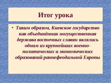 Итог урока Таким образом, Киевское государство как объединённая могущественна...