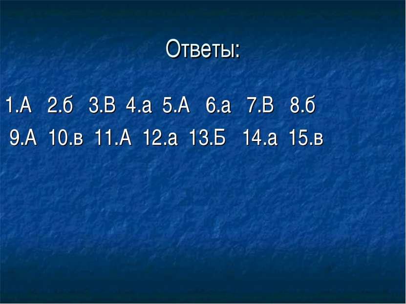 Ответы: 1.А 2.б 3.В 4.а 5.А 6.а 7.В 8.б 9.А 10.в 11.А 12.а 13.Б 14.а 15.в