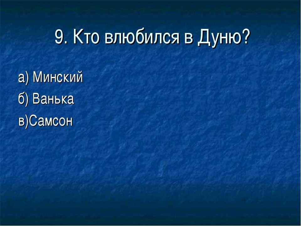 9. Кто влюбился в Дуню? а) Минский б) Ванька в)Самсон