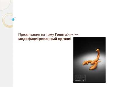 Презентация на тему Генети чески модифици рованный органи зм (ГМО)