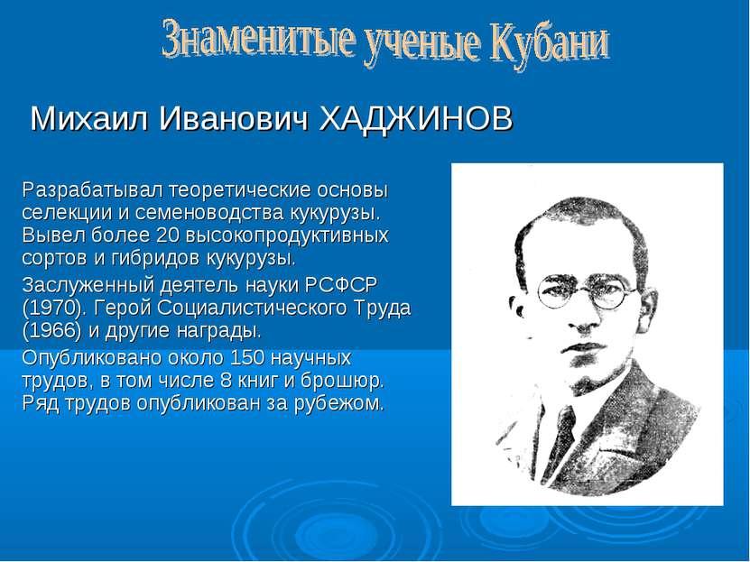 Михаил Иванович ХАДЖИНОВ Разрабатывал теоретические основы селекции и семенов...