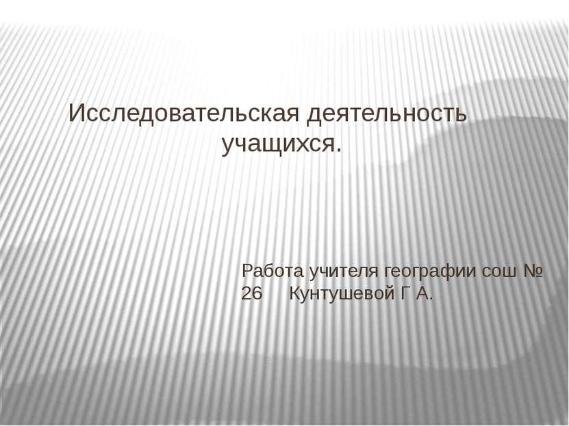 Исследовательская деятельность учащихся. Работа учителя географии сош № 26 Ку...
