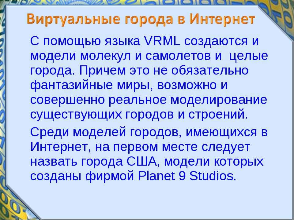 С помощью языка VRML создаются и модели молекул и самолетов и целые города. П...