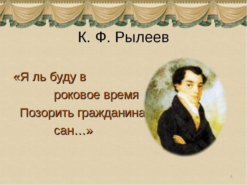 К. Ф. Рылеев «Я ль буду в роковое время Позорить гражданина сан…» *
