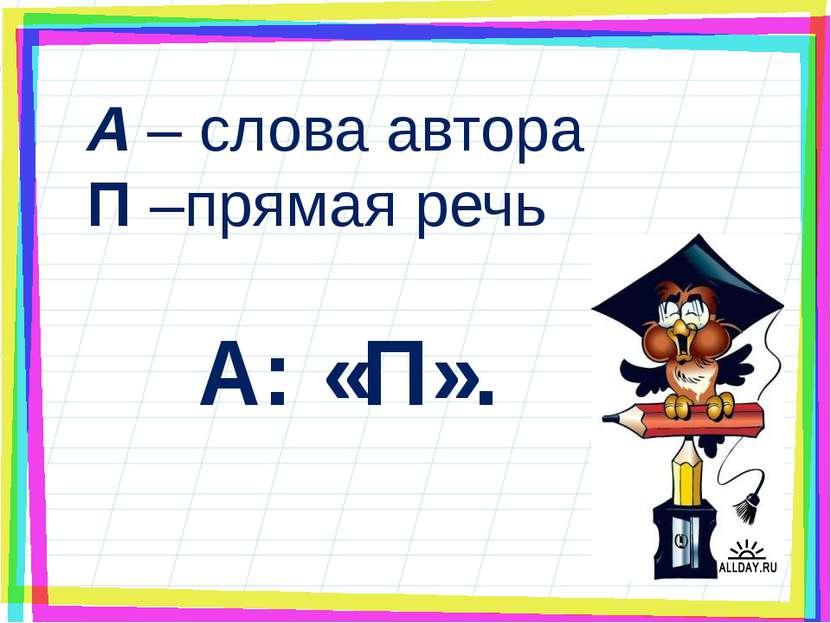А – слова автора П –прямая речь А: «П».