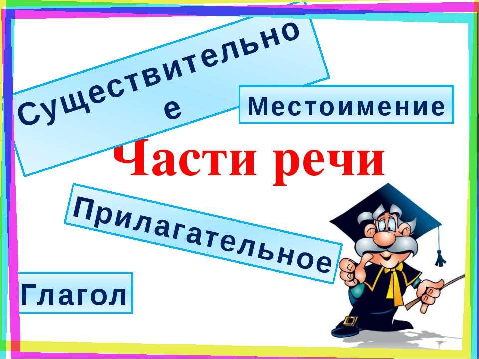 Части речи Существительное Прилагательное Местоимение Глагол
