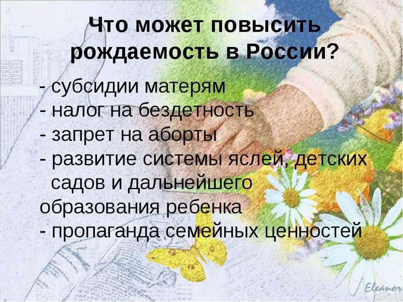 Что может повысить рождаемость в России? - субсидии матерям - налог на бездет...