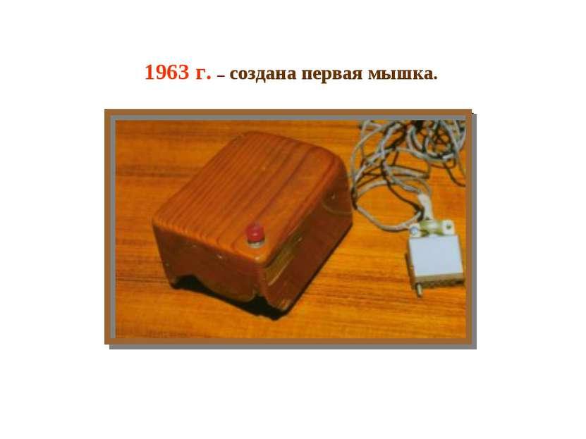 1963 г. – создана первая мышка.