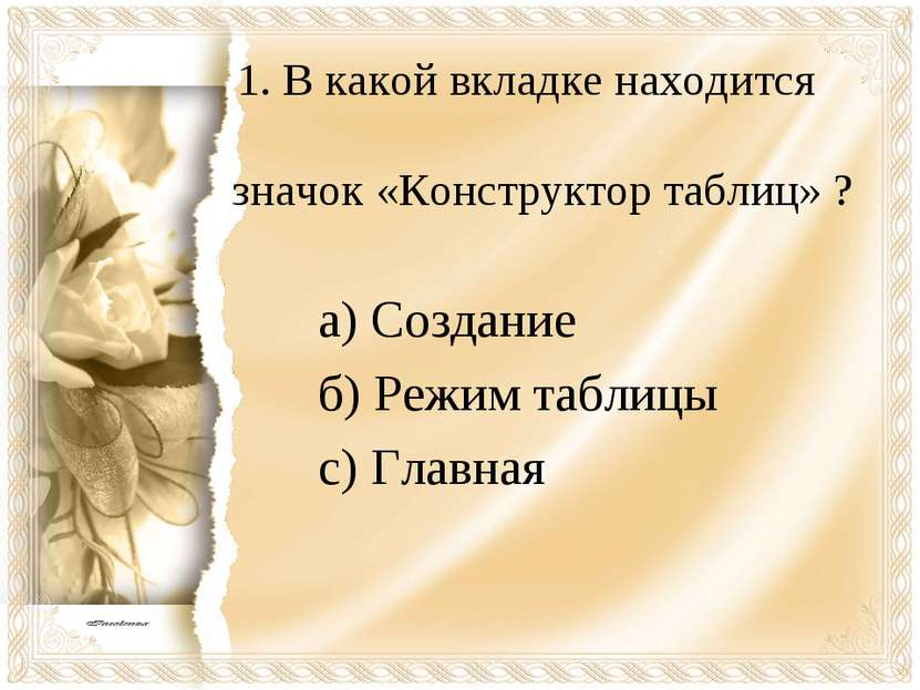 1. В какой вкладке находится значок «Конструктор таблиц» ? а) Создание б) Реж...