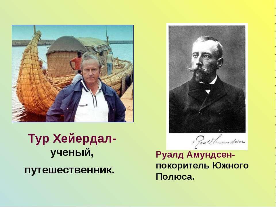 Тур Хейердал- ученый, путешественник. Руалд Амундсен- покоритель Южного Полюса.