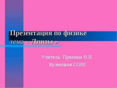 Презентация по физике тема « Линзы » Учитель: Пряхина Н.В. Кузнецкая СОШ