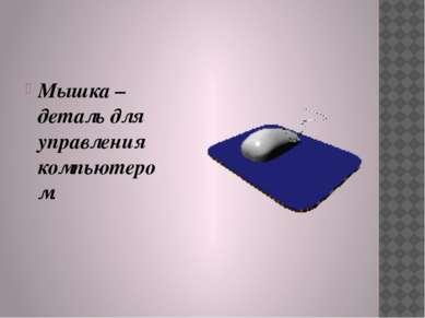 Мышка – деталь для управления компьютером.