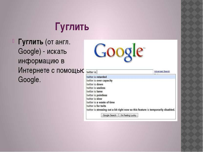 Гуглить Гуглить(от англ. Google) - искать информацию в Интернете с помощью G...