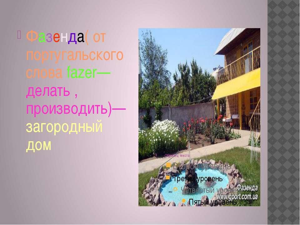 Фазенда( от португальского слова fazer—делать , производить)—загородный дом