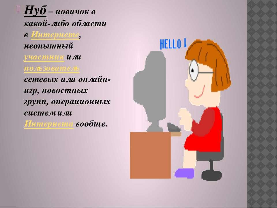 Нуб – новичок в какой-либо области в Интернете, неопытный участник или пользо...