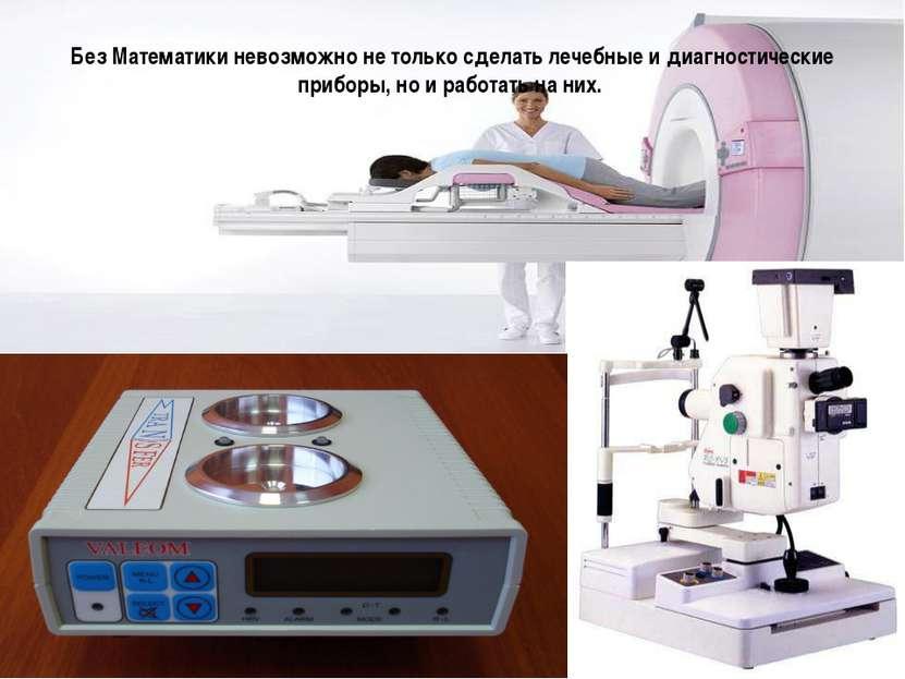 Без Математики невозможно не только сделать лечебные и диагностические прибор...