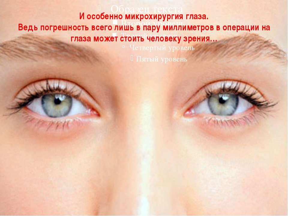 И особенно микрохирургия глаза. Ведь погрешность всего лишь в пару миллиметро...
