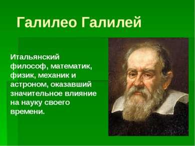 Галилео Галилей Итальянский философ, математик, физик, механик и астроном, ок...