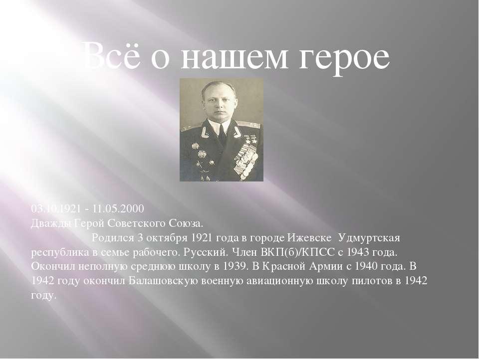 Всё о нашем герое 03.10.1921 - 11.05.2000 Дважды Герой Советского Союза. Роди...
