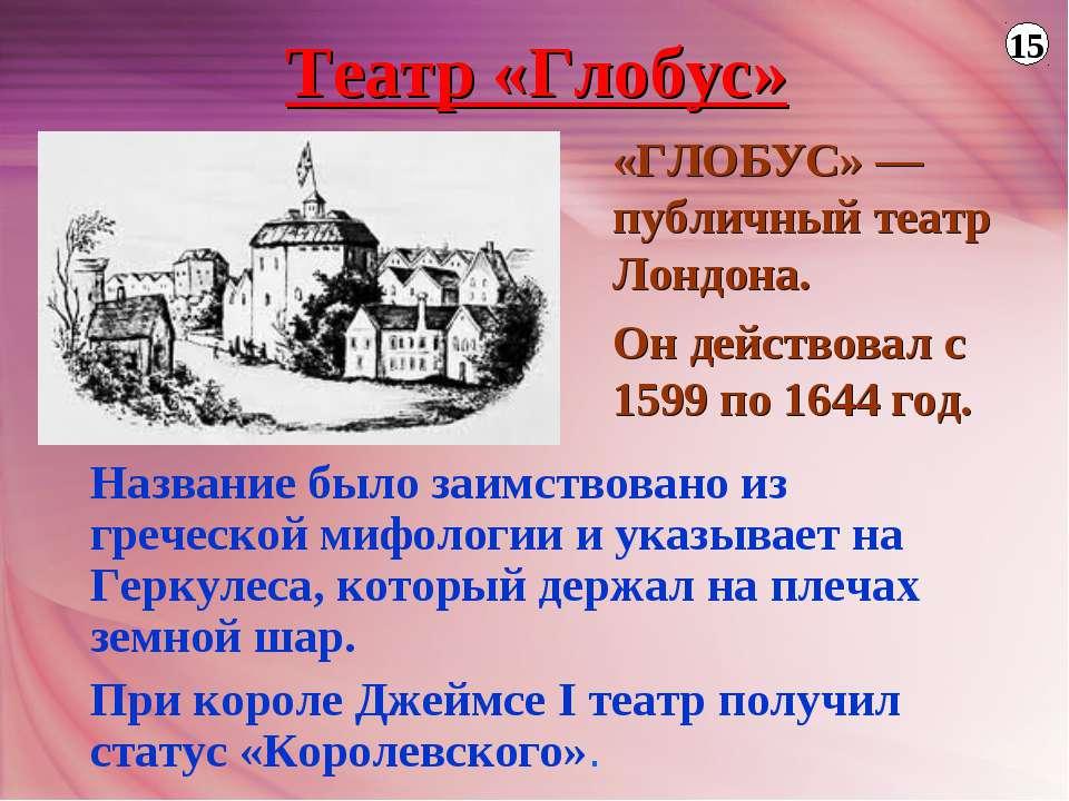 Театр «Глобус» «ГЛОБУС» — публичный театр Лондона. Он действовал с 1599 по 16...