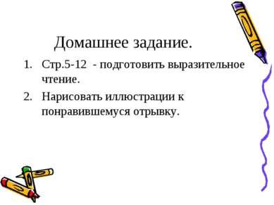 Домашнее задание. Стр.5-12 - подготовить выразительное чтение. Нарисовать илл...