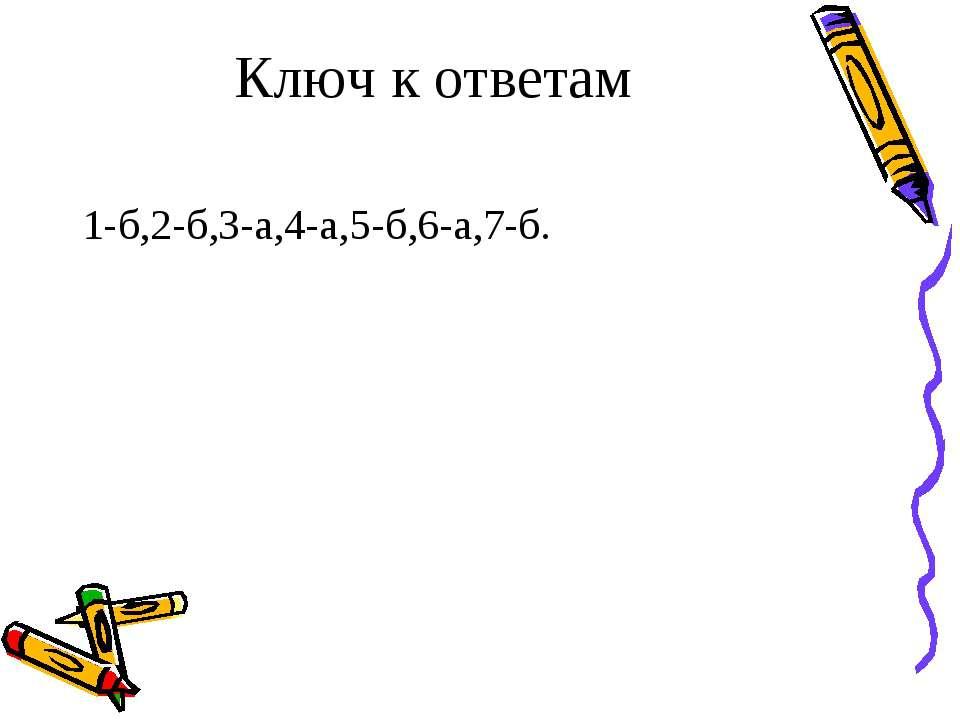 Ключ к ответам 1-б,2-б,3-а,4-а,5-б,6-а,7-б.