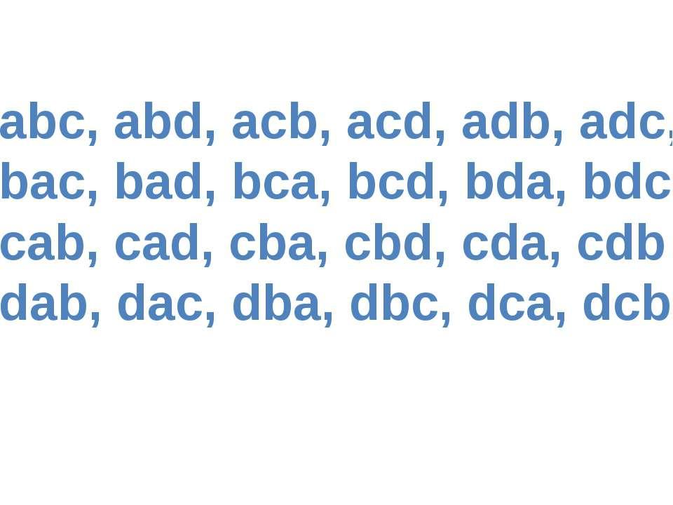 abc, abd, acb, acd, adb, adc, bac, bad, bca, bcd, bda, bdc cab, cad, cba, cbd...