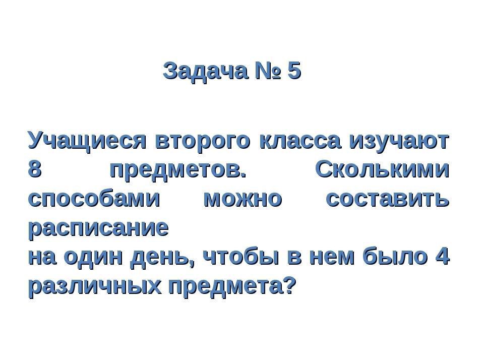 Задача № 5 Учащиеся второго класса изучают 8 предметов. Сколькими способами м...