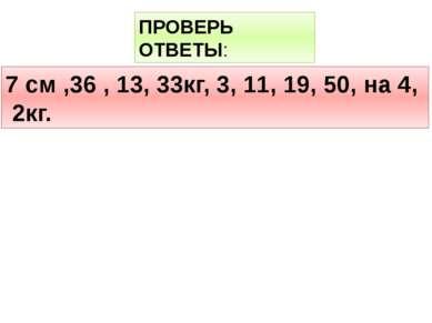 ПРОВЕРЬ ОТВЕТЫ: 7 см ,36 , 13, 33кг, 3, 11, 19, 50, на 4, 2кг.