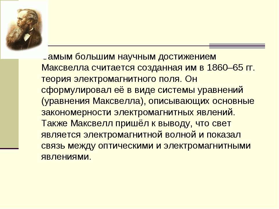 Самым большим научным достижением Максвелла считается созданная им в 1860–65 ...