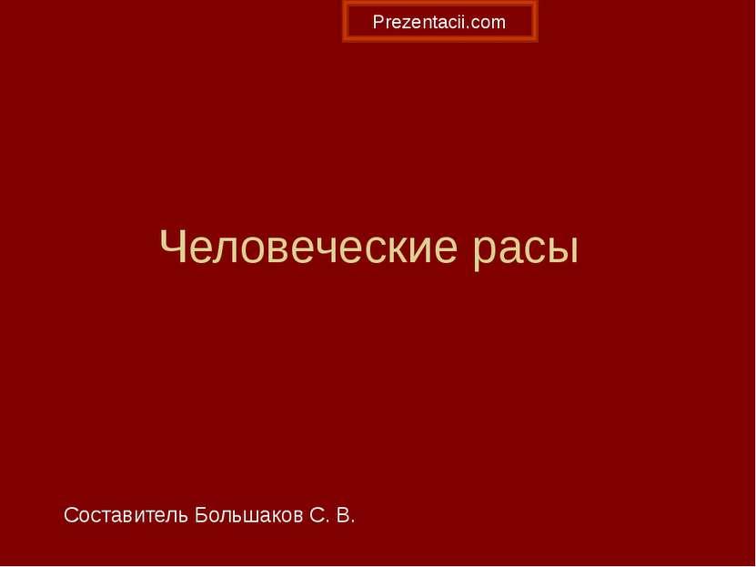 Человеческие расы Составитель Большаков С. В. Prezentacii.com
