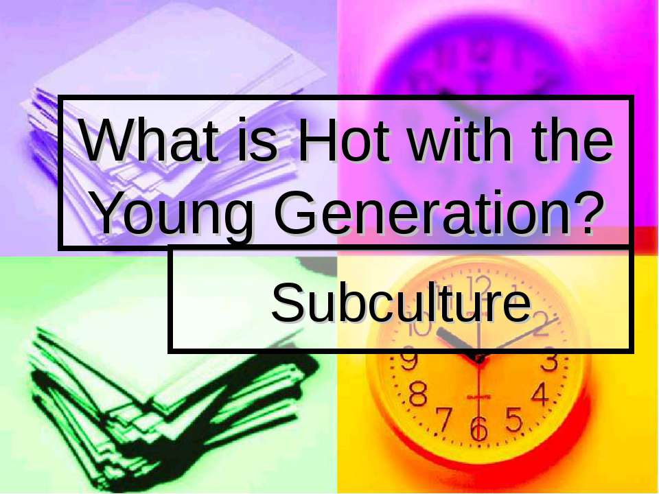 What is Hot with the Young Generation? Subculture