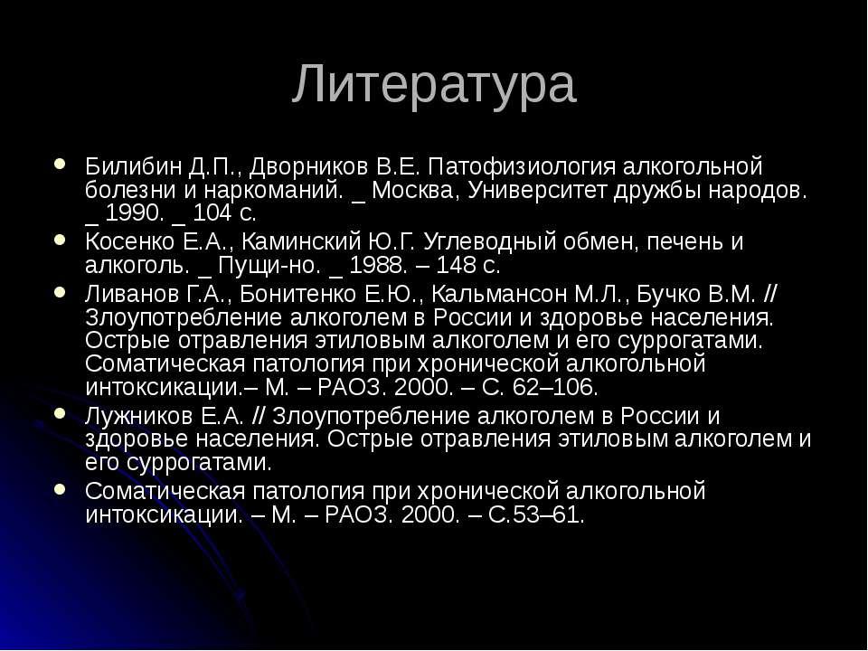 Литература Билибин Д.П., Дворников В.Е. Патофизиология алкогольной болезни и ...
