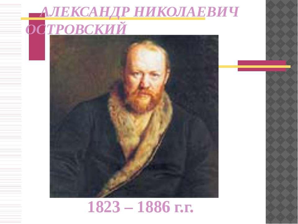1823 – 1886 г.г. АЛЕКСАНДР НИКОЛАЕВИЧ ОСТРОВСКИЙ