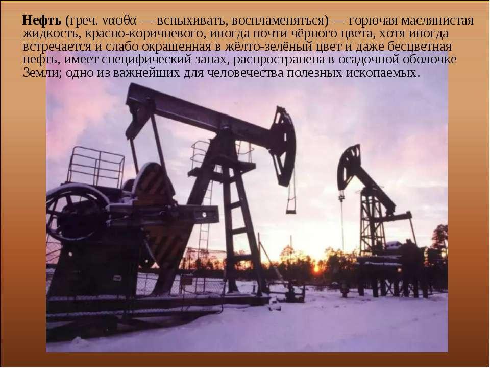 Нефть (греч. ναφθα — вспыхивать, воспламеняться) — горючая маслянистая жидкос...
