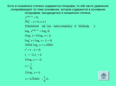 Если в показатели степени содержится логарифм, то обе части уравнения логариф...