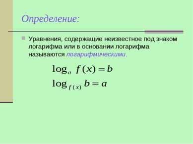 Определение: Уравнения, содержащие неизвестное под знаком логарифма или в осн...