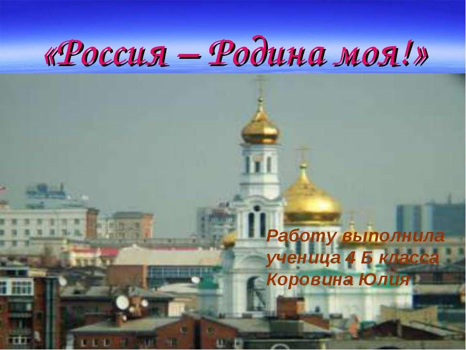 «Россия – Родина моя!» Работу выполнила ученица 4 Б класса Коровина Юлия