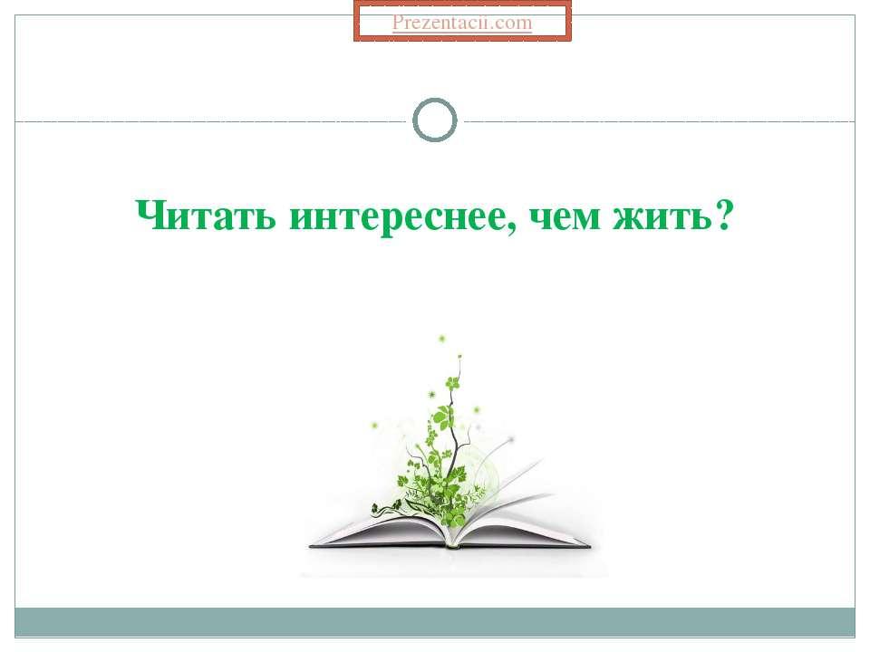 Читать интереснее, чем жить?