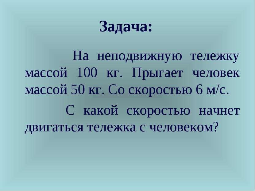 Задача: На неподвижную тележку массой 100 кг. Прыгает человек массой 50 кг. С...