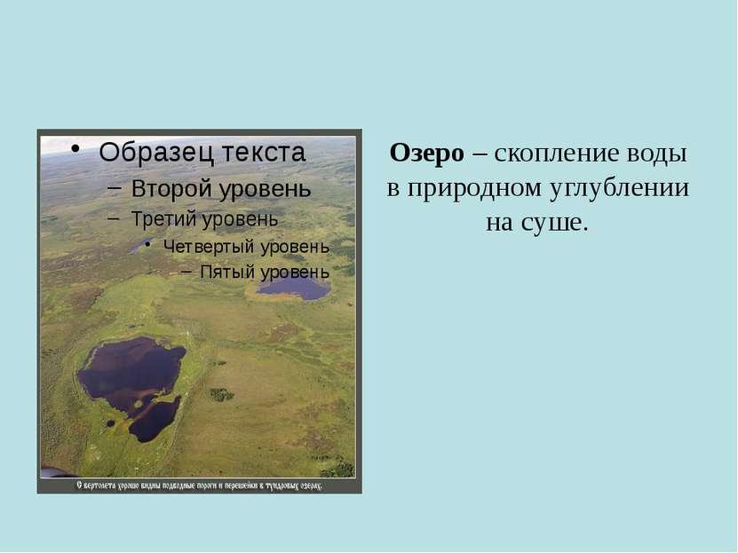 Озеро – скопление воды в природном углублении на суше.