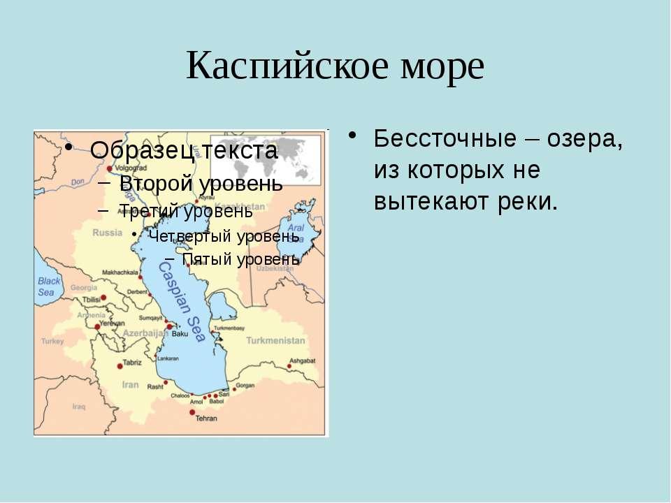 Каспийское море Бессточные – озера, из которых не вытекают реки.